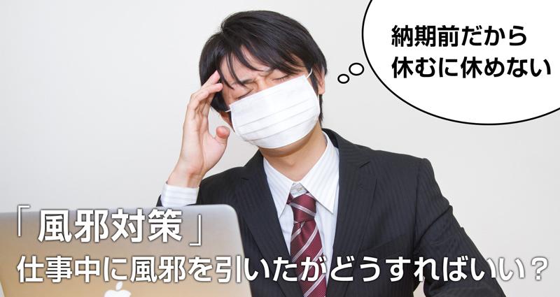 【風邪対策】仕事中に風邪をひいてしまったらどうする?