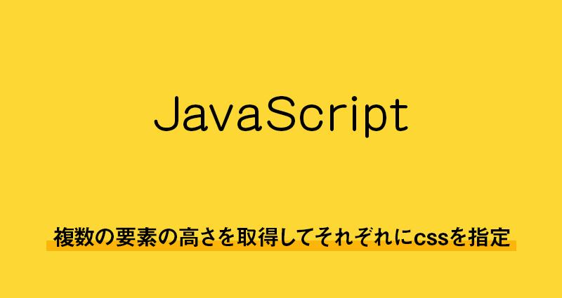 【javascript】複数の要素の高さを取得してそれぞれにcssを指定する方法