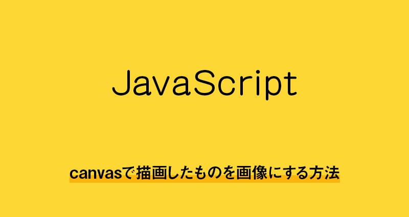 【HTML5・javascript】canvasで描画したものを画像にする方法