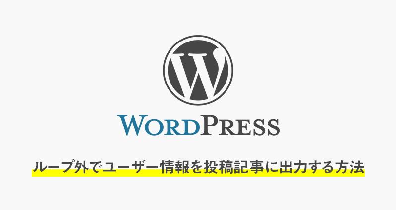 【wordpress】ループ外でユーザー(author)情報を投稿記事(single.php)に出力する方法