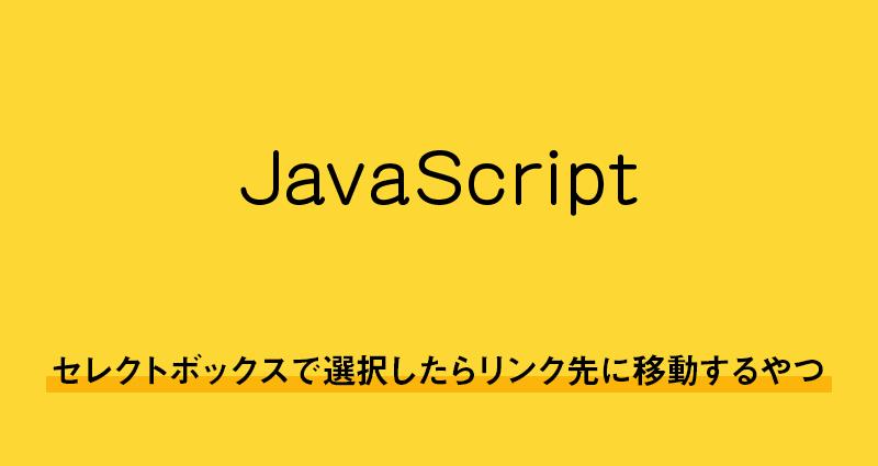 【javascript】セレクトボックスで選択したらリンク先に移動するやつ