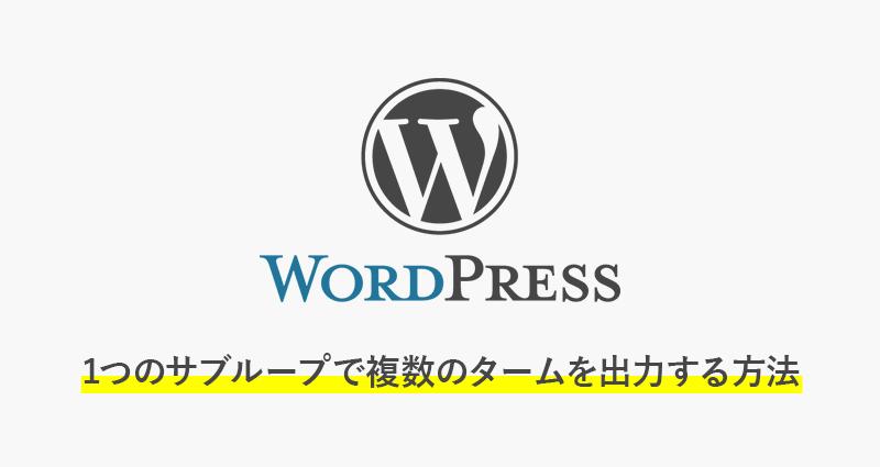 【wordpress】1つのサブループで複数のタームを出力する方法